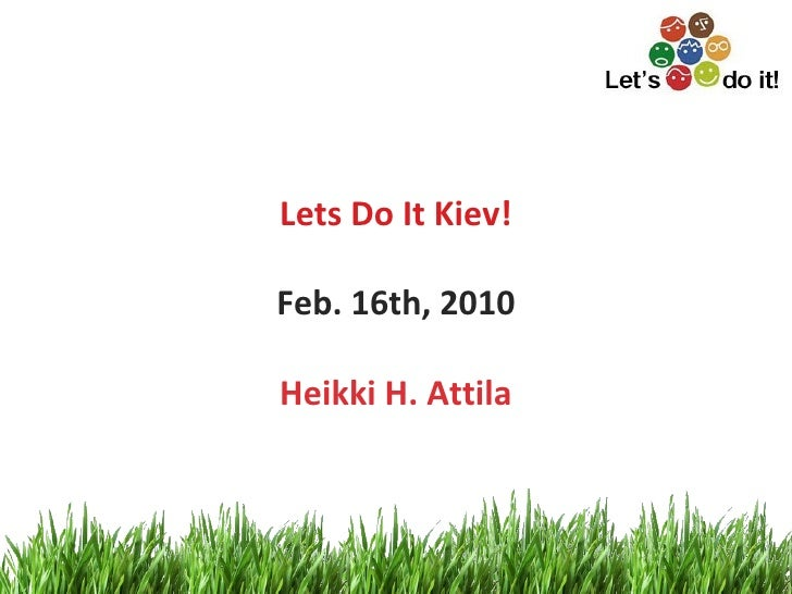 Lets Do It Kiev! Feb. 16th, 2010 Heikki H. Attila