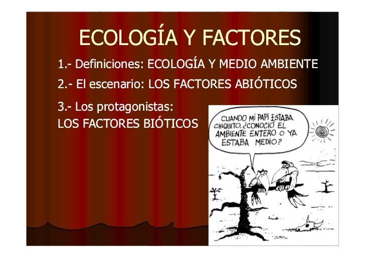 ECOLOGÍA Y FACTORES1.- Definiciones: ECOLOGÍA Y MEDIO AMBIENTE2.-2.- El escenario: LOS FACTORES ABIÓTICOS3.-3.- Los protag...