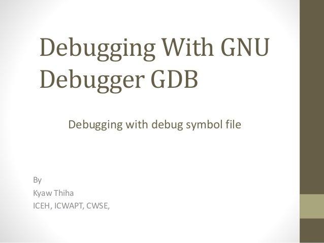 Debugging With GNU Debugger GDB By Kyaw Thiha ICEH, ICWAPT, CWSE, Debugging with debug symbol file