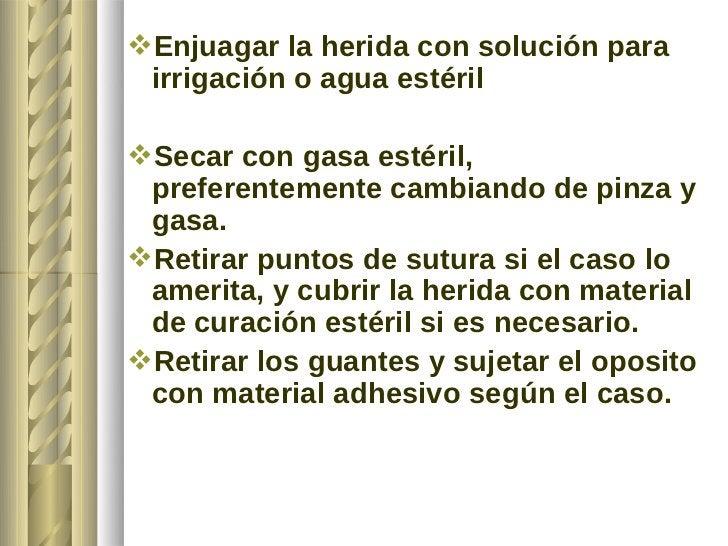 Enjuagar la herida con solución para irrigación o agua estérilSecar con gasa estéril, preferentemente cambiando de pinza...