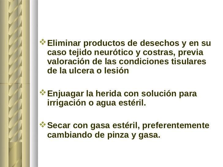  Eliminar productos de desechos y en su  caso tejido neurótico y costras, previa  valoración de las condiciones tisulares...