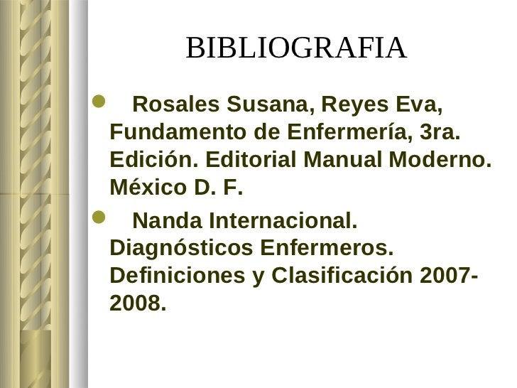 BIBLIOGRAFIA Rosales Susana, Reyes Eva, Fundamento de Enfermería, 3ra. Edición. Editorial Manual Moderno. México D. F. N...