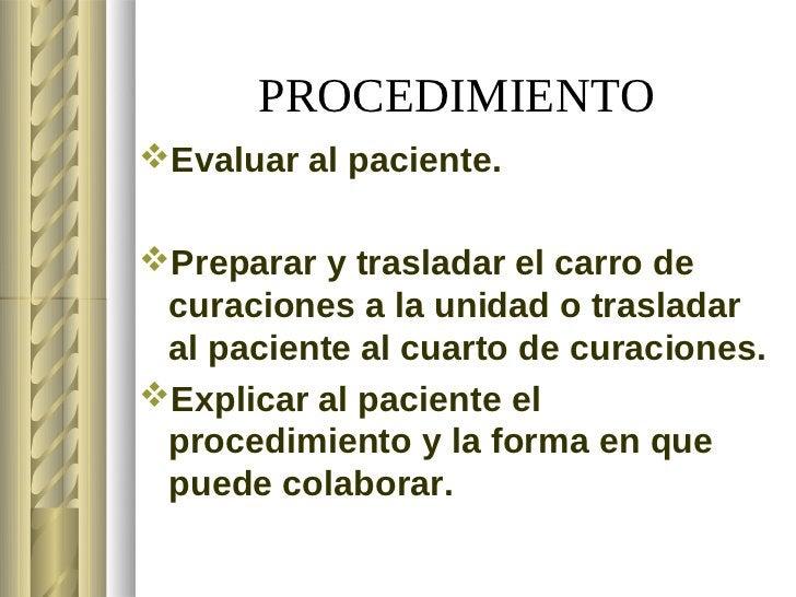 PROCEDIMIENTOEvaluar al paciente.Preparar y trasladar el carro de curaciones a la unidad o trasladar al paciente al cuar...