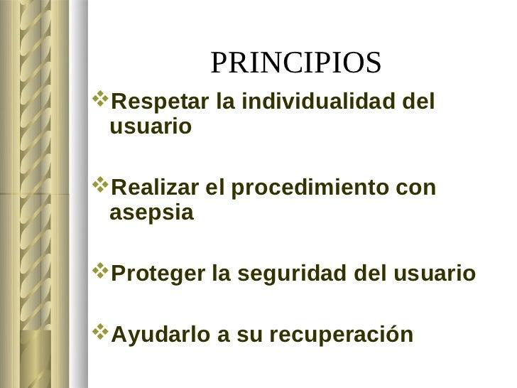 PRINCIPIOSRespetar la individualidad del usuarioRealizar el procedimiento con asepsiaProteger la seguridad del usuario...