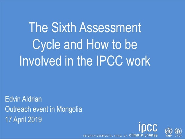 The Sixth Assessment Cycle and How to be Involved in the IPCC work Edvin Aldrian Outreach event in Mongolia 17 April 2019