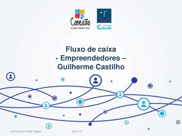 Fluxo de caixa - Empreendedores – Guilherme Castilho 26.07.14© Copyright Rede Cidadã