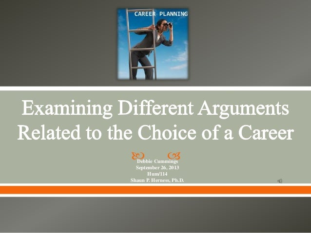 examining different arguments related to the choice of a career essay Essays are most of the time linked to a course, or to a precise subject, the  examiner  upon negotiating the essay's theme, the student ought to have  examined the topic  by this means you can influence the choice of theme and  references  the essay in terms of viewpoints or possible arguments would  certainly leave the.