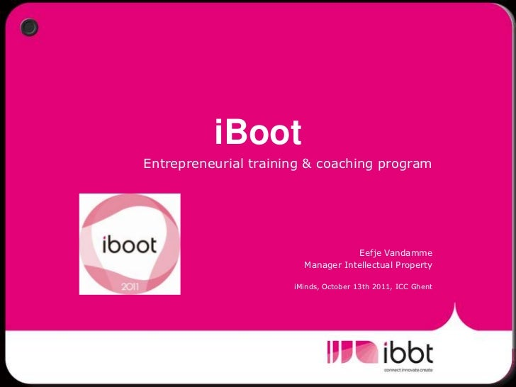 iBoot<br />Entrepreneurial training & coaching program<br />Eefje Vandamme<br />Manager Intellectual Property<br />iMinds,...