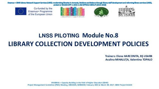 LNSS PILOTING Module No.8 LIBRARY COLLECTION DEVELOPMENT POLICIES Trainers: Elena HARCONITA, BŞ USARB Aculina MIHALUŢA, Va...