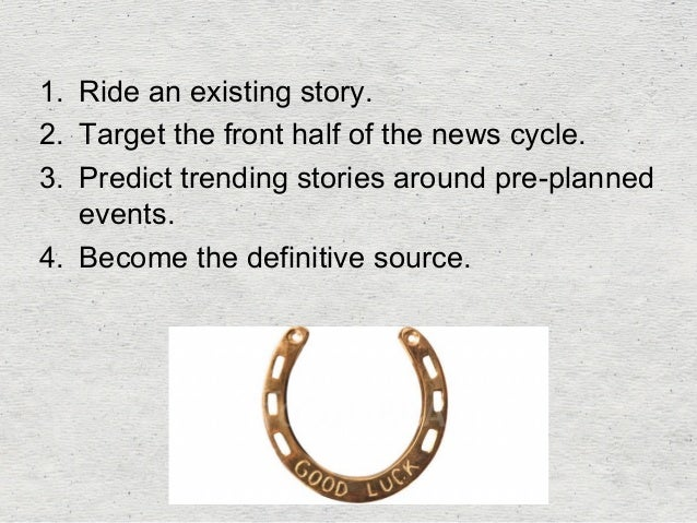 1. Ride an existing story.  2. Target the front half of the news cycle.  3. Predict trending stories around pre-planned  e...