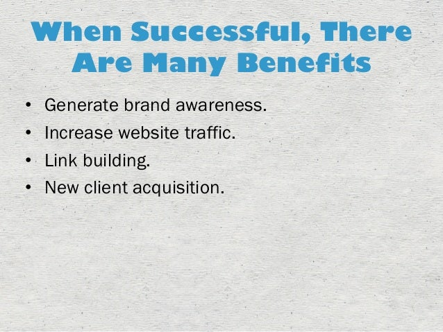 When Successful, There  Are Many Benefits  • Generate brand awareness.  • Increase website traffic.  • Link building.  • N...