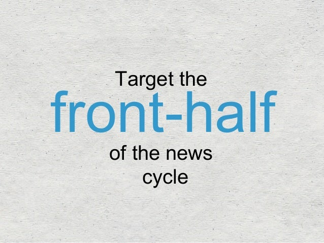 front-half Target the  of the news  cycle