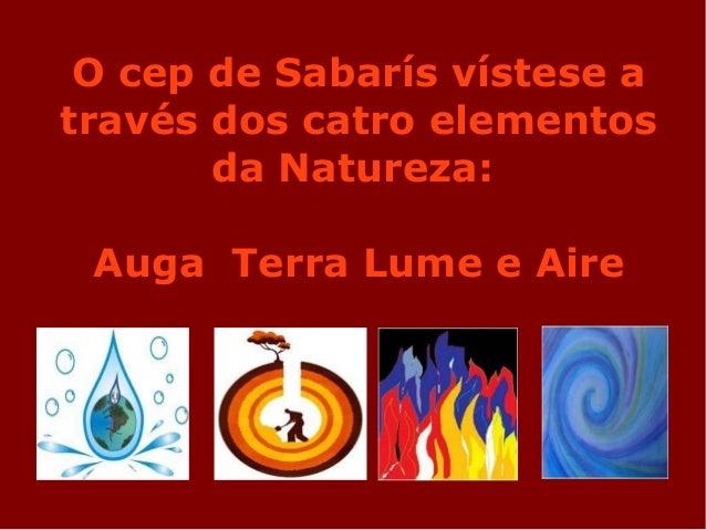 O cep de Sabarís vístese a través dos catro elementos da Natureza: Auga Terra Lume e Aire
