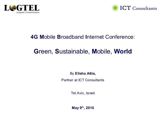 4G Mobile Broadband Internet Conference: Green, Sustainable, Mobile, World By Elisha Attia, Partner at ICT Consultants Tel...