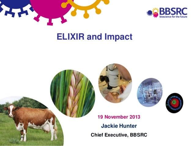 ELIXIR and Impact  19 November 2013  Jackie Hunter Chief Executive, BBSRC