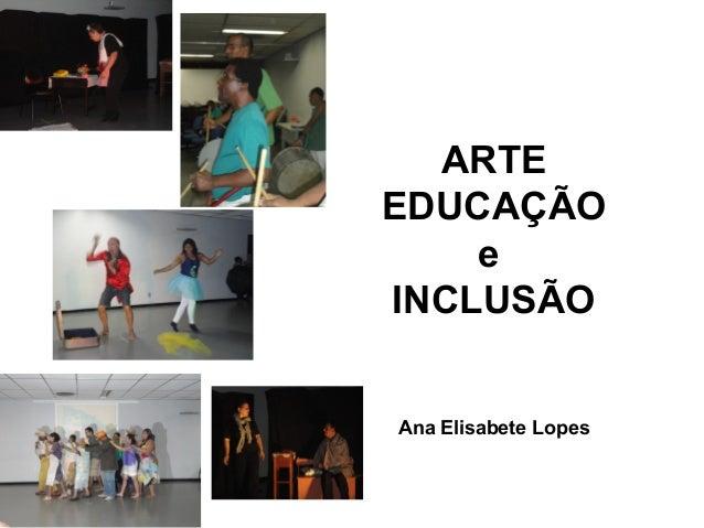 ARTE EDUCAÇÃO e INCLUSÃO Ana Elisabete Lopes