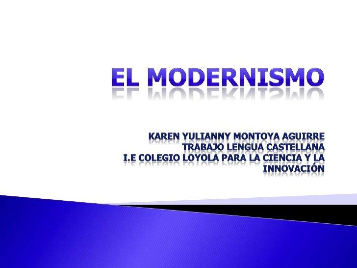 EL MODERNISMO Karen Yulianny Montoya AguirreTrabajo Lengua CastellanaI.E Colegio Loyola Para La Ciencia y La innovación<br />