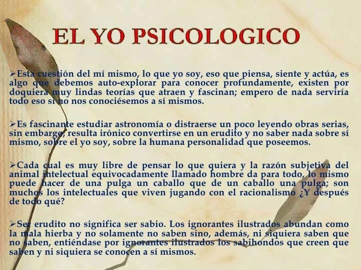 EL YO PSICOLOGICO<br /><ul><li>Esta cuestión del mí mismo, lo que yo soy, eso que piensa, siente y actúa, es algo que debe...