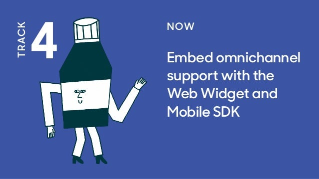 4 TRACK NOW Embed omnichannel support with the Web Widget and Mobile SDK