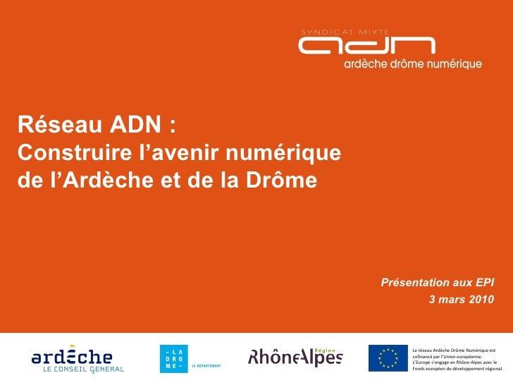 Réseau ADN : Construire l'avenir numérique de l'Ardèche et de la Drôme Présentation aux EPI 3 mars 2010