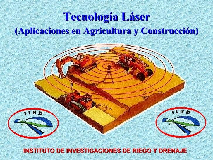 Tecnología Láser (Aplicaciones en Agricultura y Construcción) INSTITUTO DE INVESTIGACIONES DE RIEGO Y DRENAJE