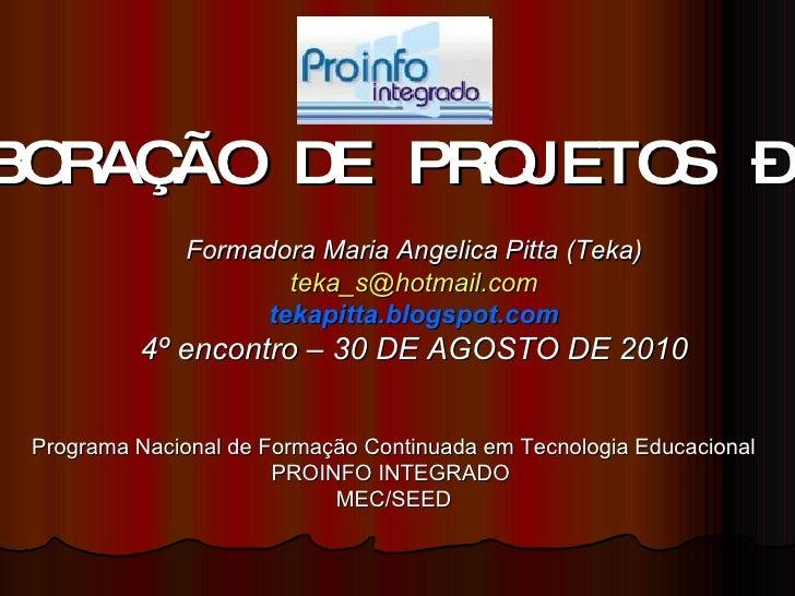 ELABORAÇÃO DE PROJETOS – 40h Formadora Maria Angelica Pitta (Teka) [email_address] tekapitta.blogspot.com 4º encontro – 30...