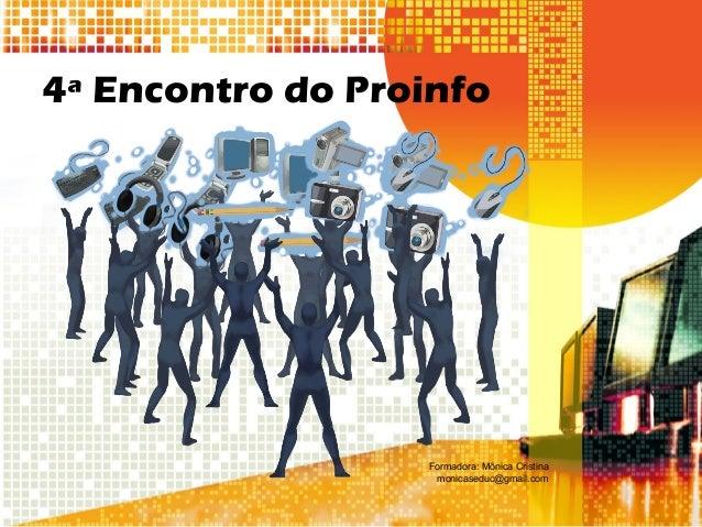 4ª Encontro do Proinfo Formadora: Mônica Cristina monicaseduc@gmail.com