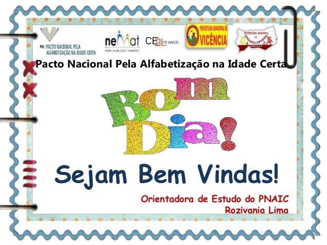 Pacto Nacional Pela Alfabetização na Idade Certa Sejam Bem Vindas! Orientadora de Estudo do PNAIC Rozivania Lima
