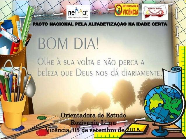 PACTO NACIONAL PELA ALFABETIZAÇÃO NA IDADE CERTA Orientadora de Estudo Rozivania Lima Vicência, 05 de setembro de 2015.