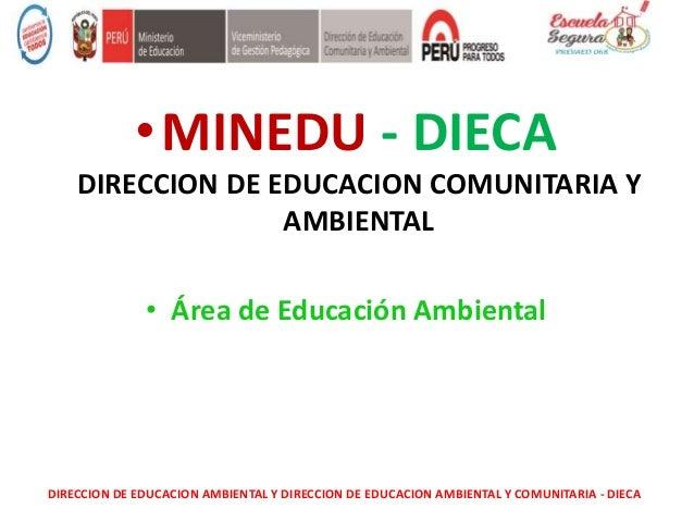 •MINEDU - DIECA DIRECCION DE EDUCACION COMUNITARIA Y AMBIENTAL • Área de Educación Ambiental DIRECCION DE EDUCACION AMBIEN...