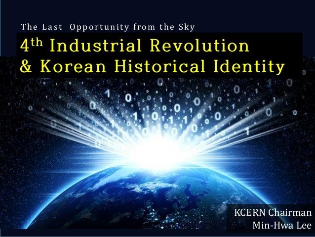 Copyrightⓒ(사)창조경제연구회(KCERN). 활용 시 인용표시 요망. 1 4th Industrial Revolution & Korean Historical Identity The L a st Oppo rt uni...