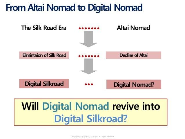 Copyrightⓒ(사)유라시안네트워크. All rights reserved. The Silk Road Era Altai Nomad● ● ● ● ● ● ● Digital Silkroad Digital Nomad?● ● ...