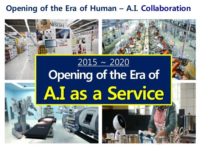 Opening of the Era of Human – A.I. Collaboration 34 2015 ~ 2020 Opening of the Era of A.I as a Service