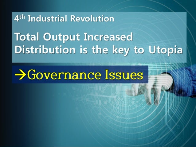 Governance Issues 4th Industrial Revolution Total Output Increased Distribution is the key to Utopia