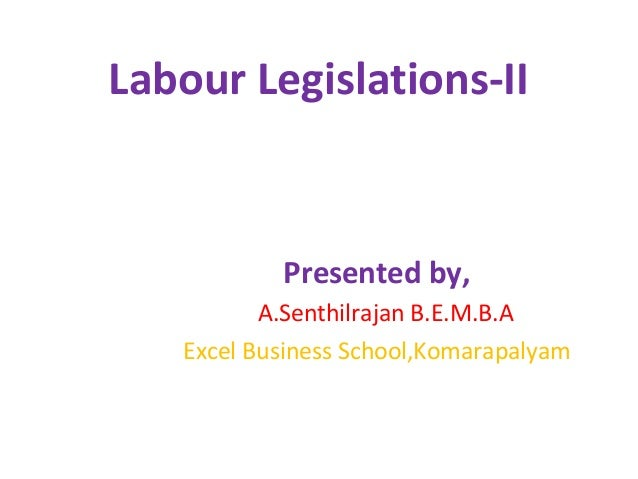 Labour Legislations-II Presented by, A.Senthilrajan B.E.M.B.A Excel Business School,Komarapalyam