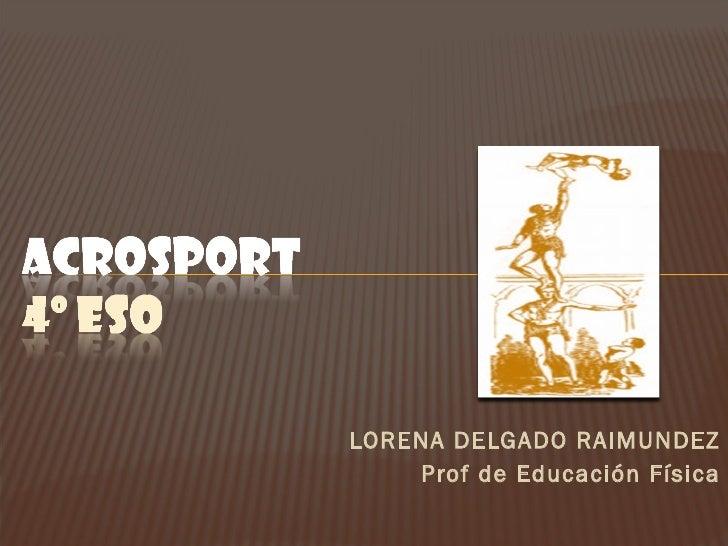 <ul><li>LORENA DELGADO RAIMUNDEZ </li></ul><ul><li>Prof de Educación Física </li></ul>