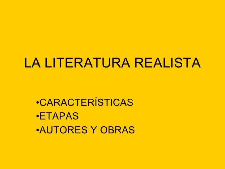LA LITERATURA REALISTA <ul><li>CARACTERÍSTICAS </li></ul><ul><li>ETAPAS </li></ul><ul><li>AUTORES Y OBRAS </li></ul>