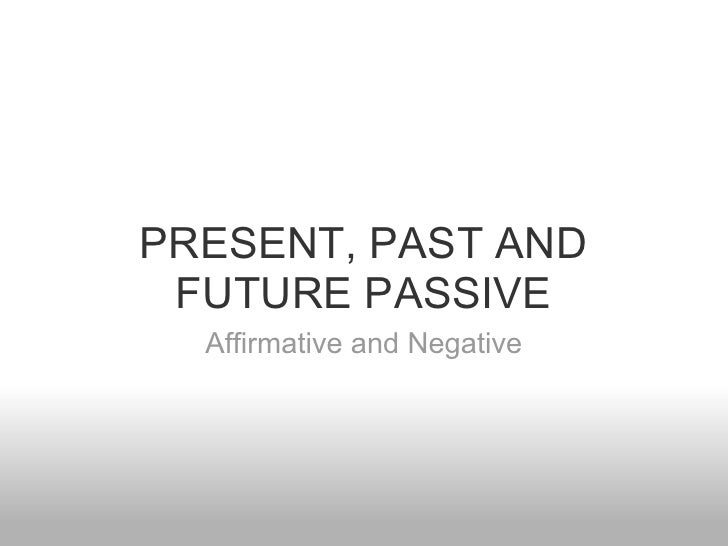 PRESENT, PAST AND FUTURE PASSIVE  Affirmative and Negative