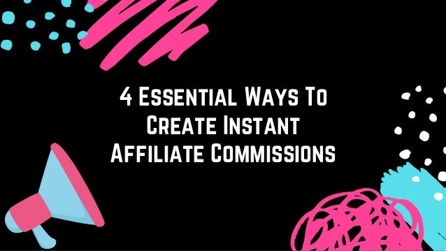 4 Essential Ways To Create Instant Affiliate Commissions