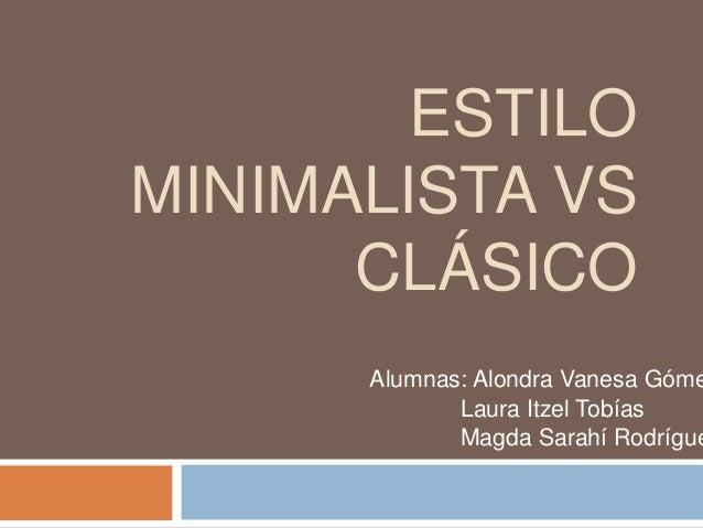 ESTILO MINIMALISTA VS CLÁSICO Alumnas: Alondra Vanesa Góme Laura Itzel Tobías Magda Sarahí Rodrígue
