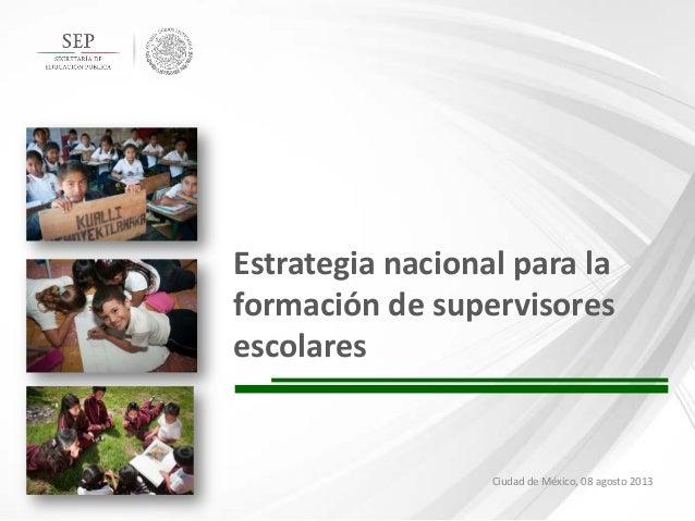 Estrategia nacional para la formación de supervisores escolares  Ciudad de México, 08 agosto 2013  1