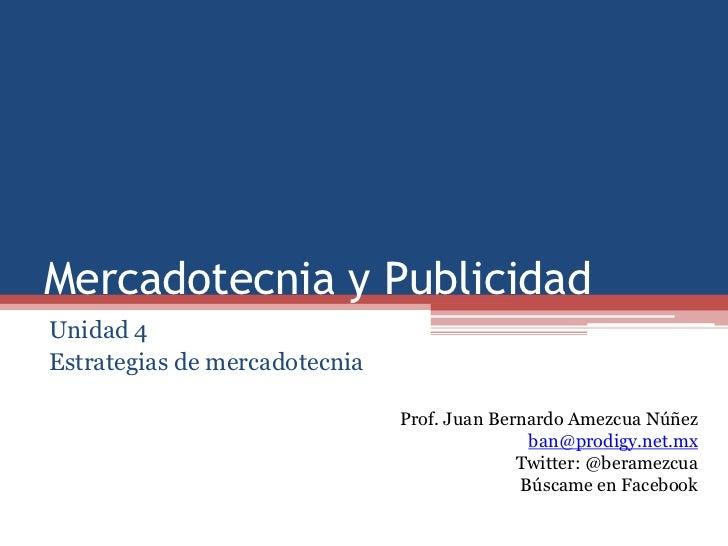 Mercadotecnia y PublicidadUnidad 4Estrategias de mercadotecnia                               Prof. Juan Bernardo Amezcua N...