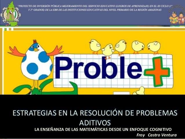 ESTRATEGIAS EN LA RESOLUCIÓN DE PROBLEMAS  ADITIVOS  LA ENSEÑANZA DE LAS MATEMÁTICAS DESDE UN ENFOQUE COGNITIVO  Froy Cast...