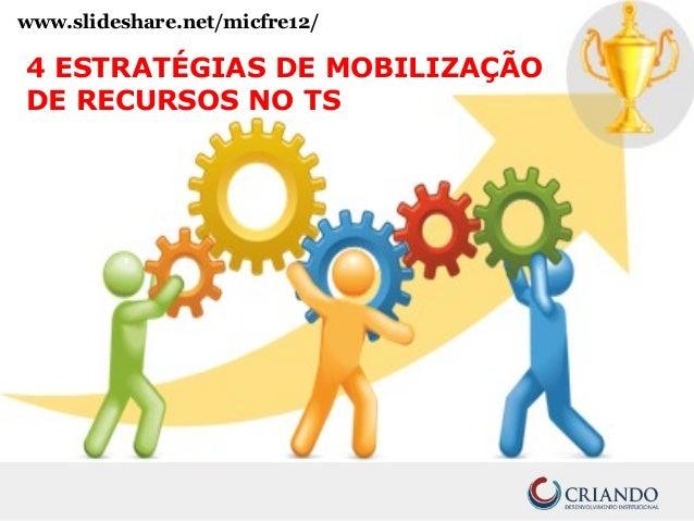 www.slideshare.net/micfre12/ 4 ESTRATÉGIAS DE MOBILIZAÇÃO DE RECURSOS NO TS