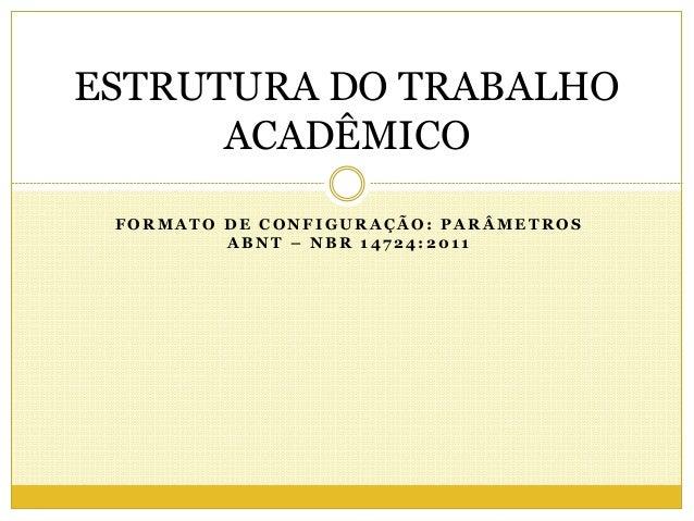 ESTRUTURA DO TRABALHO  ACADÊMICO  FORMATO DE CONFIGURAÇÃO: PARÂMETROS  ABNT – NBR 147 24: 201 1