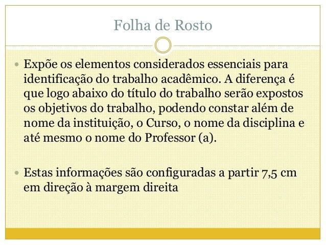 Folha de Rosto   Expõe os elementos considerados essenciais para  identificação do trabalho acadêmico. A diferença é  que...