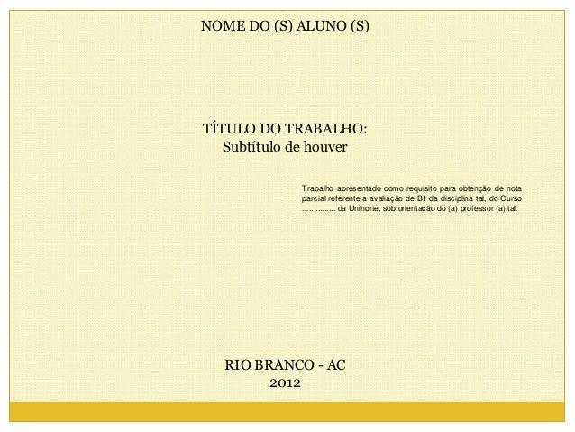 NOME DO (S) ALUNO (S)  TÍTULO DO TRABALHO:  Subtítulo de houver  RIO BRANCO - AC  2012  Trabalho apresentado como requisit...