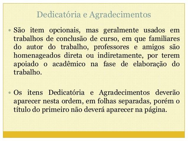 Dedicatória e Agradecimentos   São item opcionais, mas geralmente usados em  trabalhos de conclusão de curso, em que fami...