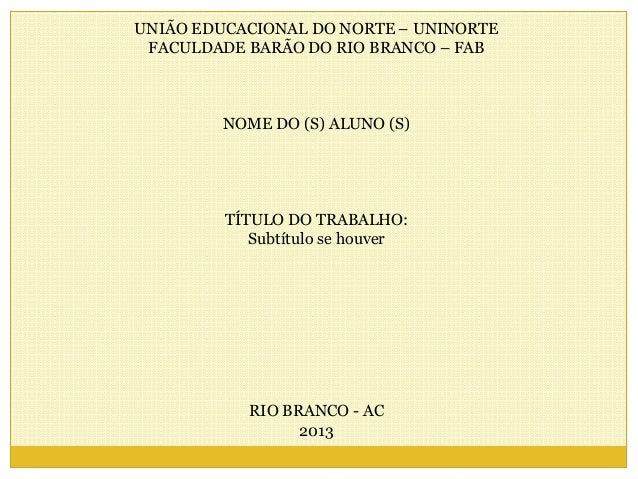 UNIÃO EDUCACIONAL DO NORTE – UNINORTE  FACULDADE BARÃO DO RIO BRANCO – FAB  NOME DO (S) ALUNO (S)  TÍTULO DO TRABALHO:  Su...