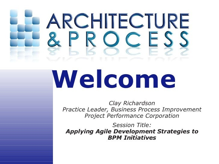 Welcome                  Clay Richardson Practice Leader, Business Process Improvement         Project Performance Corpora...